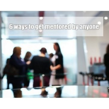 6 ways to get mentored by anyone that you would like as a mentor.