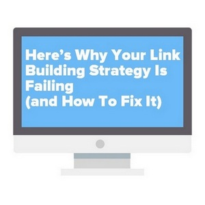 Here's Why Your Link Building Strategy Is Failing (and How To Fix It)
