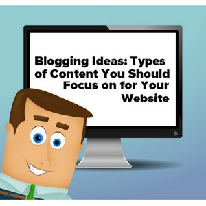 Blogging Ideas: Types of Content You Should Focus on for Your Website
