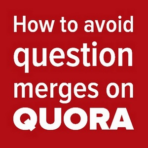 How To Avoid Question Merges On Quora?